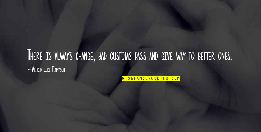 There's Always Better Quotes By Alfred Lord Tennyson: There is always change, bad customs pass and