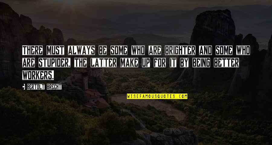 There's Always Better Quotes By Bertolt Brecht: There must always be some who are brighter