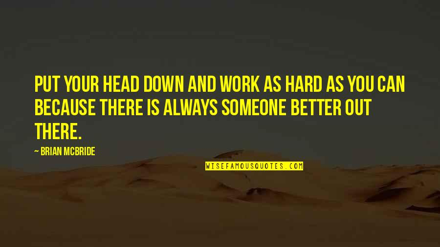 There's Always Better Quotes By Brian McBride: Put your head down and work as hard