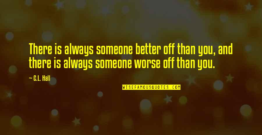 There's Always Better Quotes By C.L. Hall: There is always someone better off than you,