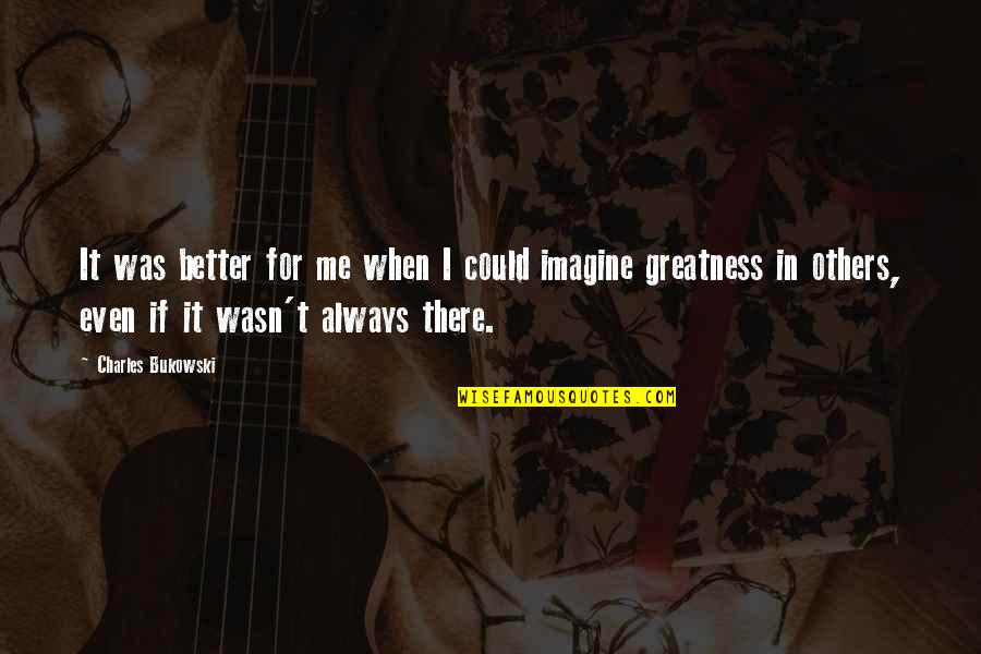 There's Always Better Quotes By Charles Bukowski: It was better for me when I could