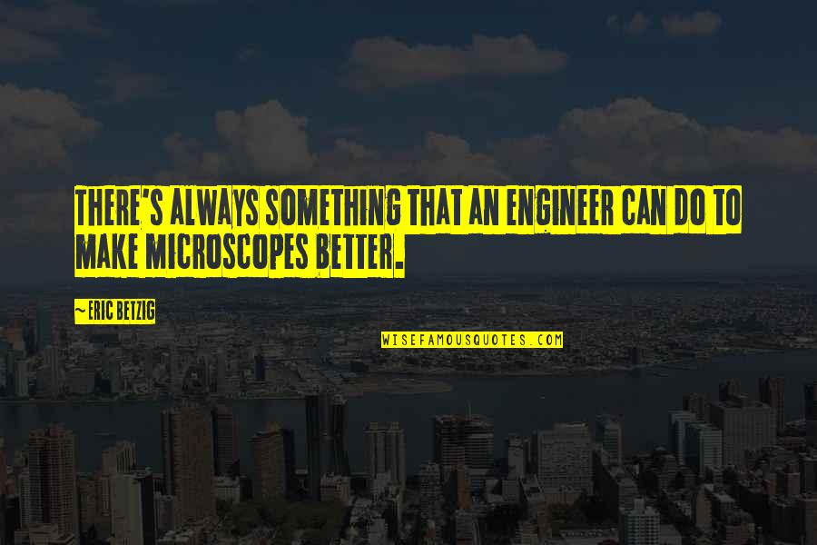 There's Always Better Quotes By Eric Betzig: There's always something that an engineer can do