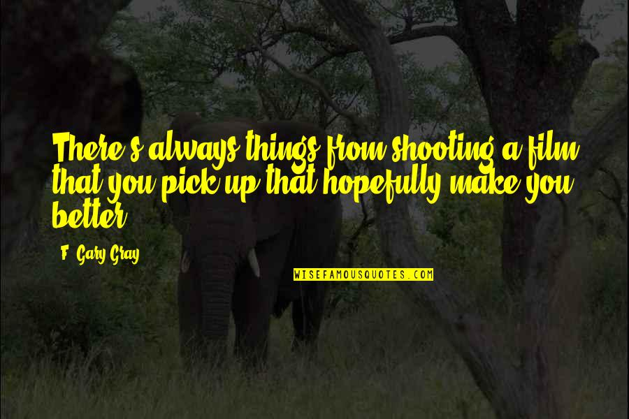 There's Always Better Quotes By F. Gary Gray: There's always things from shooting a film that
