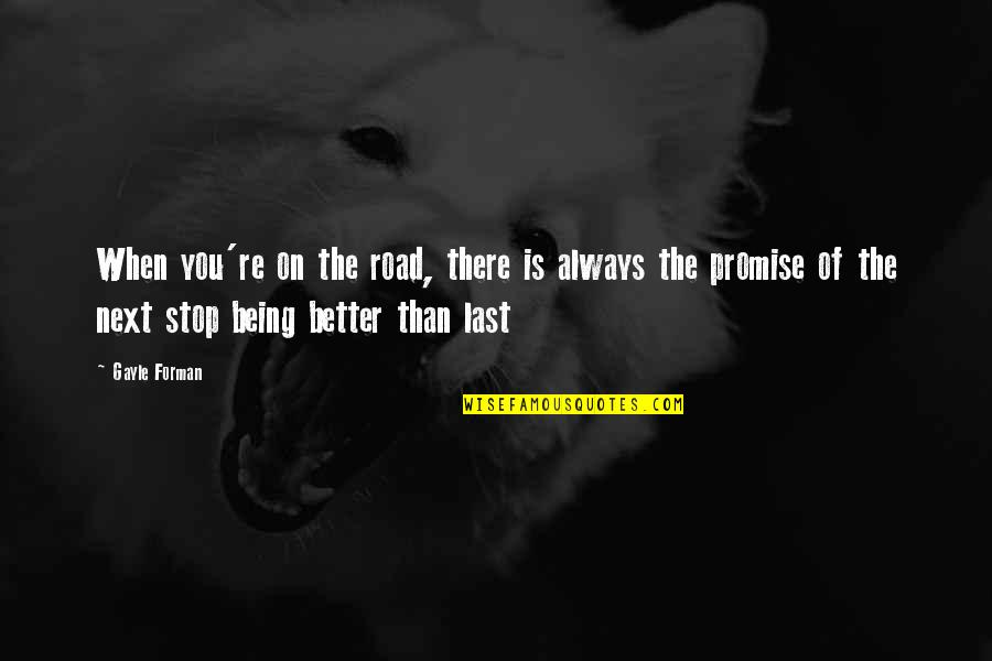 There's Always Better Quotes By Gayle Forman: When you're on the road, there is always