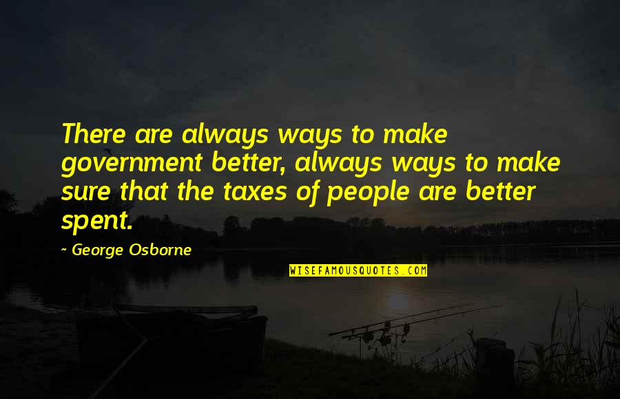 There's Always Better Quotes By George Osborne: There are always ways to make government better,