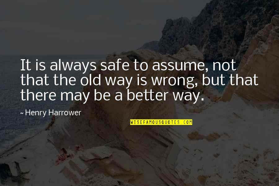 There's Always Better Quotes By Henry Harrower: It is always safe to assume, not that