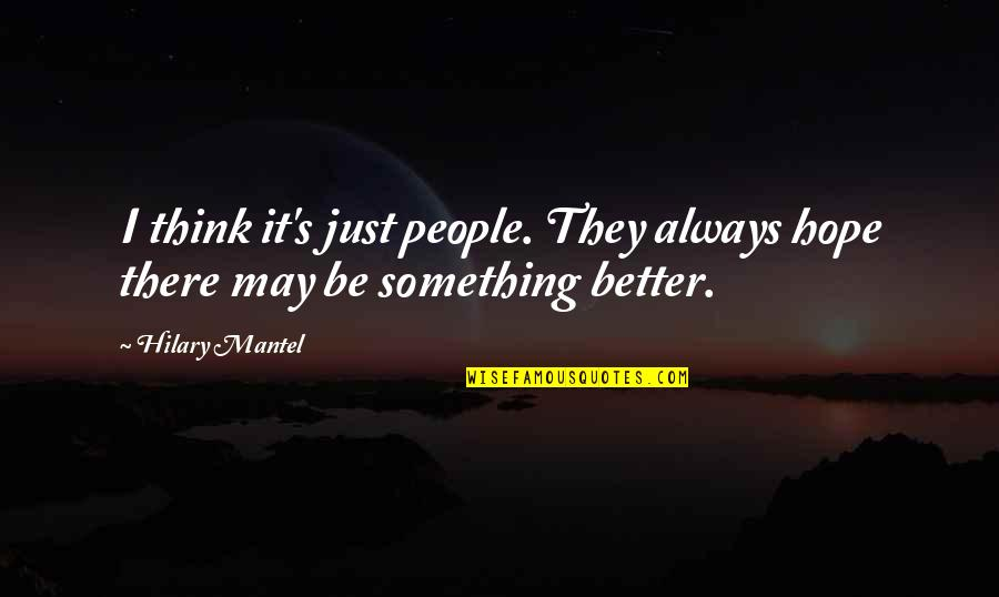There's Always Better Quotes By Hilary Mantel: I think it's just people. They always hope