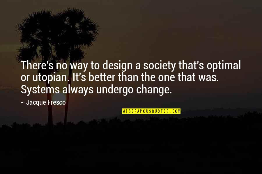 There's Always Better Quotes By Jacque Fresco: There's no way to design a society that's