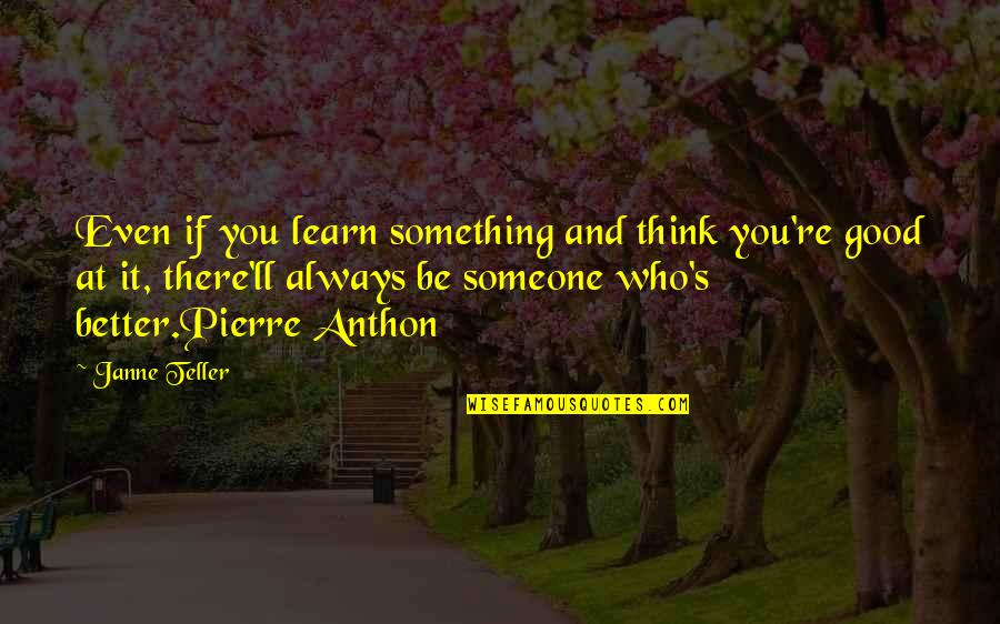There's Always Better Quotes By Janne Teller: Even if you learn something and think you're