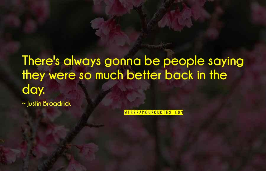 There's Always Better Quotes By Justin Broadrick: There's always gonna be people saying they were