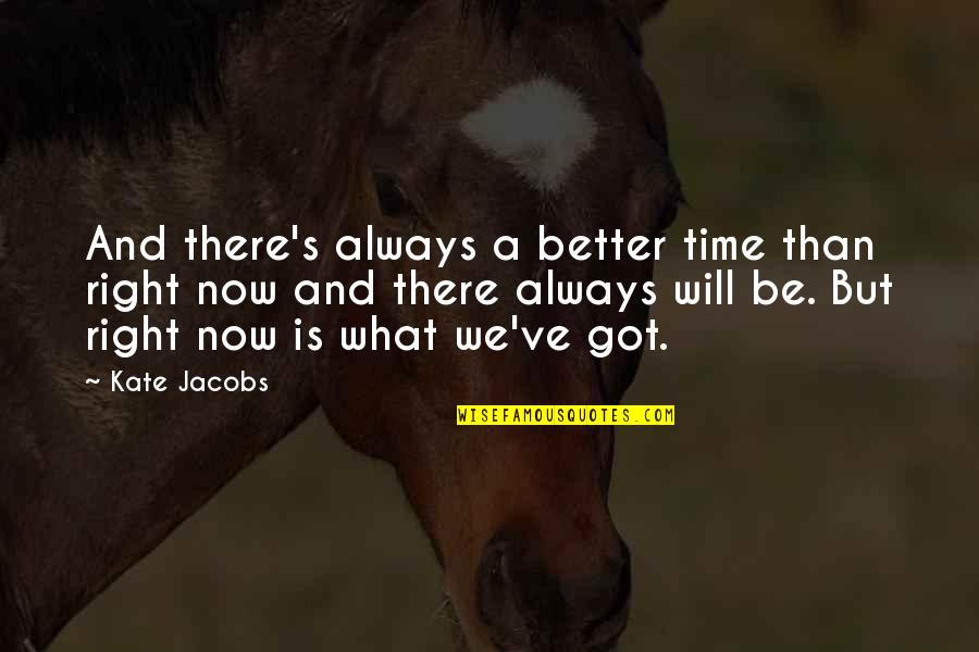 There's Always Better Quotes By Kate Jacobs: And there's always a better time than right