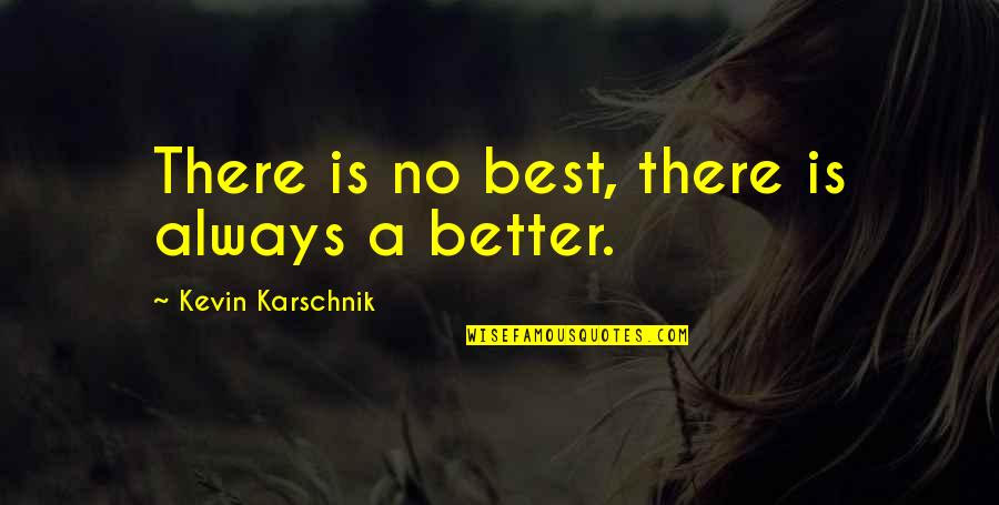 There's Always Better Quotes By Kevin Karschnik: There is no best, there is always a