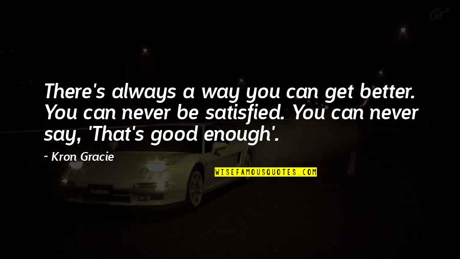 There's Always Better Quotes By Kron Gracie: There's always a way you can get better.