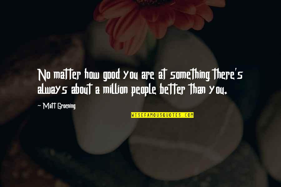 There's Always Better Quotes By Matt Groening: No matter how good you are at something