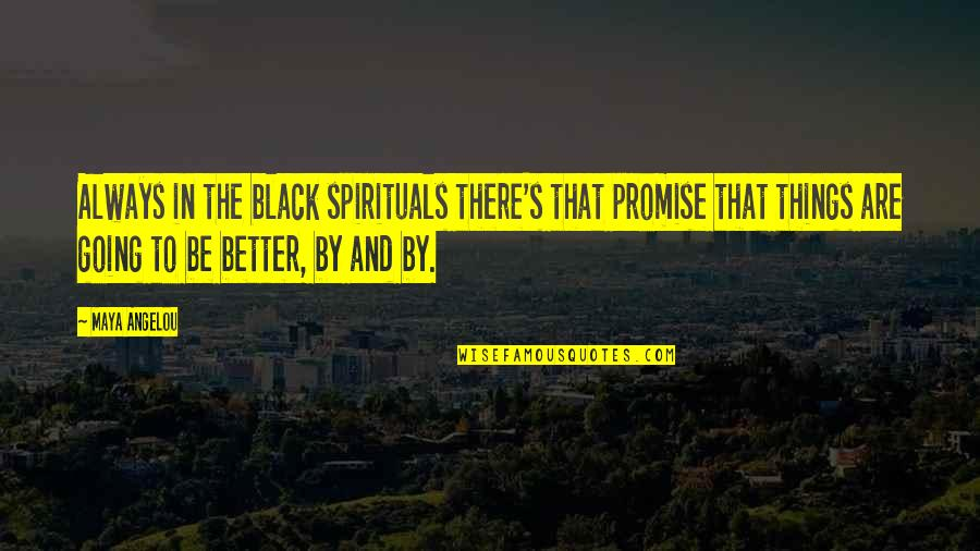 There's Always Better Quotes By Maya Angelou: Always in the black spirituals there's that promise