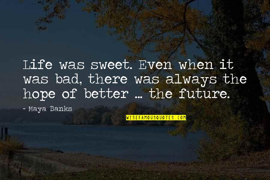 There's Always Better Quotes By Maya Banks: Life was sweet. Even when it was bad,