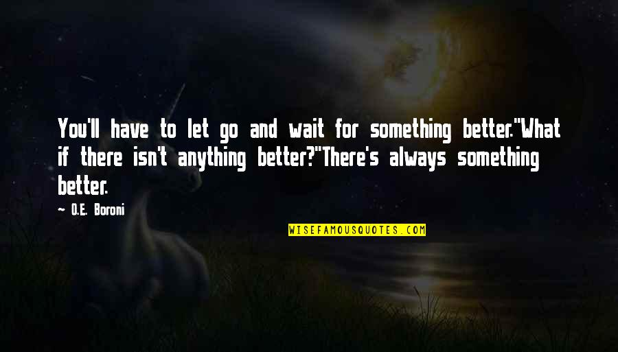 There's Always Better Quotes By O.E. Boroni: You'll have to let go and wait for
