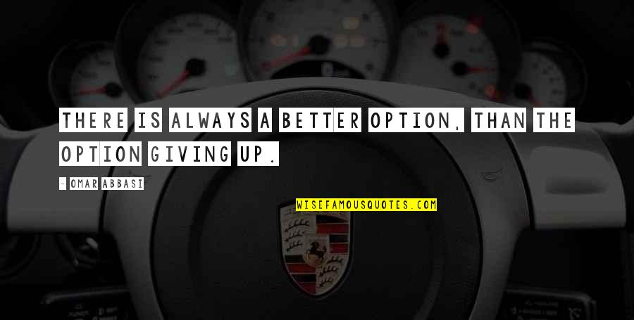 There's Always Better Quotes By Omar Abbasi: There is always a better option, than the