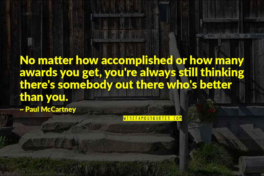There's Always Better Quotes By Paul McCartney: No matter how accomplished or how many awards