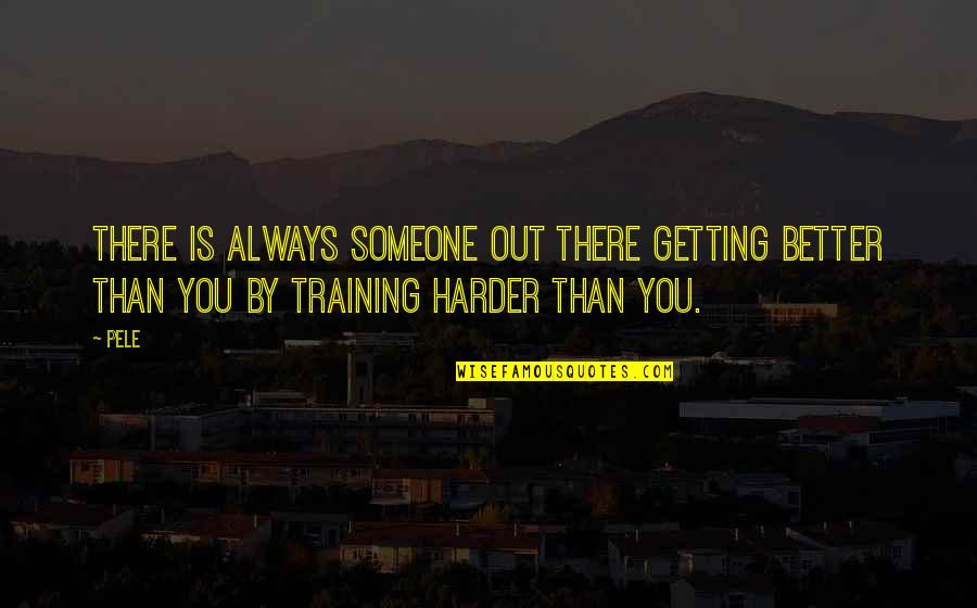 There's Always Better Quotes By Pele: There is always someone out there getting better