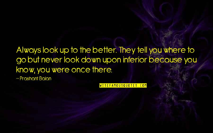 There's Always Better Quotes By Prashant Balan: Always look up to the better. They tell
