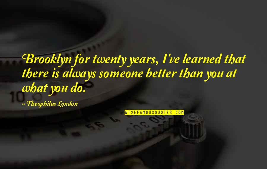 There's Always Better Quotes By Theophilus London: Brooklyn for twenty years, I've learned that there