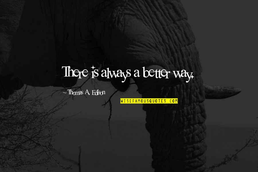 There's Always Better Quotes By Thomas A. Edison: There is always a better way.