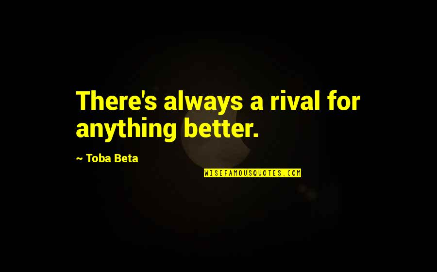 There's Always Better Quotes By Toba Beta: There's always a rival for anything better.