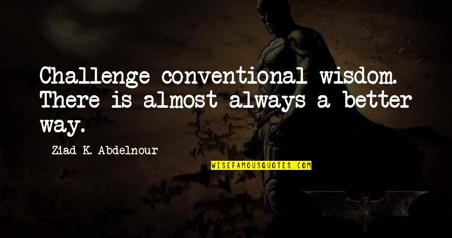 There's Always Better Quotes By Ziad K. Abdelnour: Challenge conventional wisdom. There is almost always a