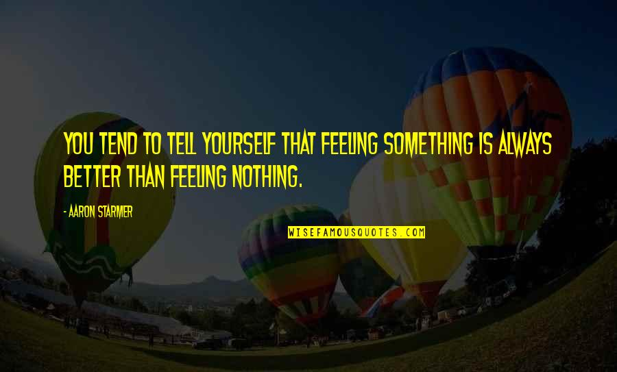 There's Always Something Better Quotes By Aaron Starmer: You tend to tell yourself that feeling something