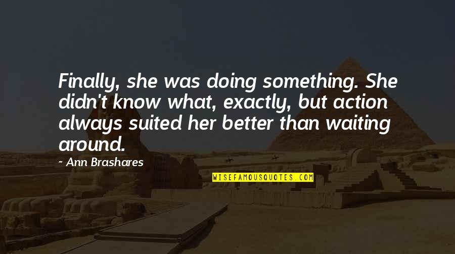 There's Always Something Better Quotes By Ann Brashares: Finally, she was doing something. She didn't know