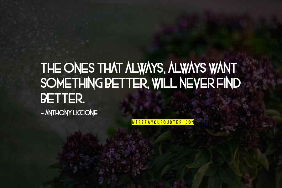 There's Always Something Better Quotes By Anthony Liccione: The ones that always, always want something better,