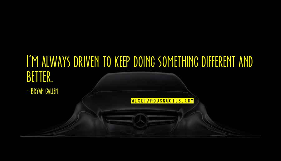 There's Always Something Better Quotes By Bryan Callen: I'm always driven to keep doing something different