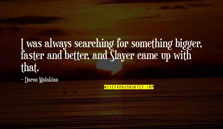 There's Always Something Better Quotes By Daron Malakian: I was always searching for something bigger, faster