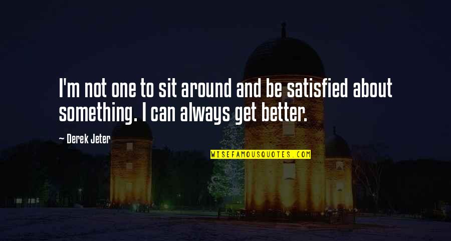 There's Always Something Better Quotes By Derek Jeter: I'm not one to sit around and be