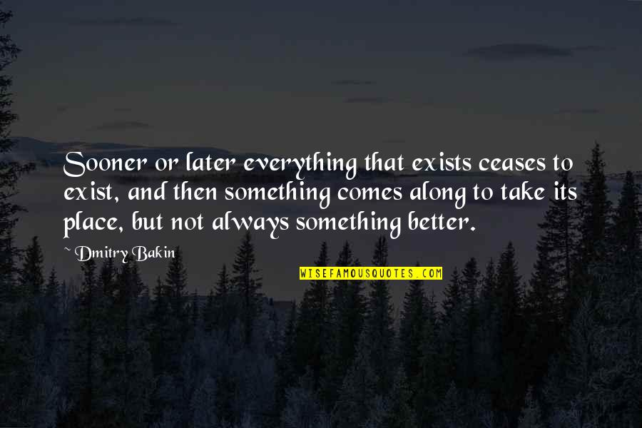 There's Always Something Better Quotes By Dmitry Bakin: Sooner or later everything that exists ceases to