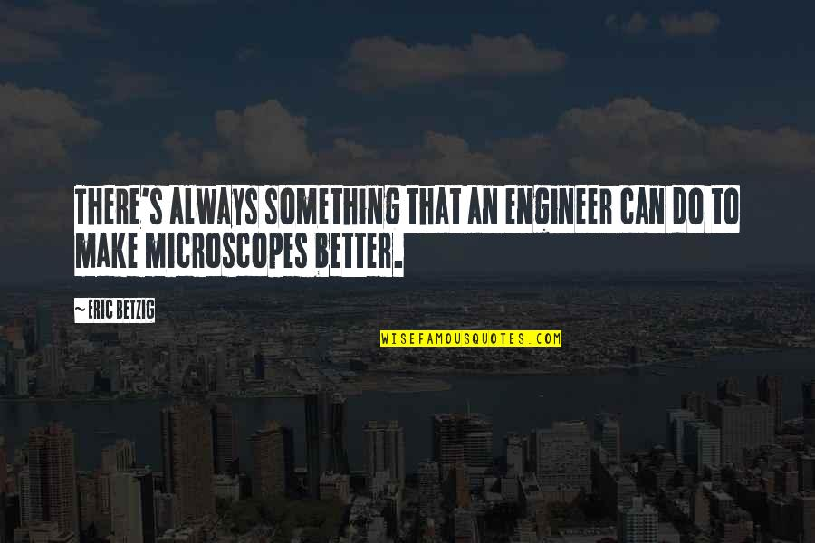 There's Always Something Better Quotes By Eric Betzig: There's always something that an engineer can do