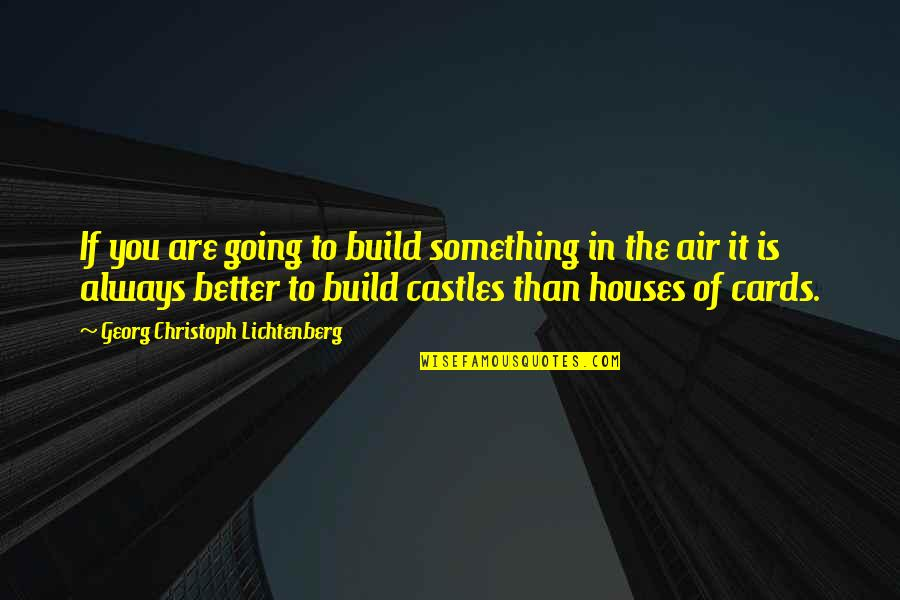 There's Always Something Better Quotes By Georg Christoph Lichtenberg: If you are going to build something in