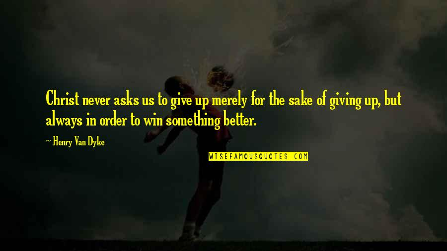 There's Always Something Better Quotes By Henry Van Dyke: Christ never asks us to give up merely