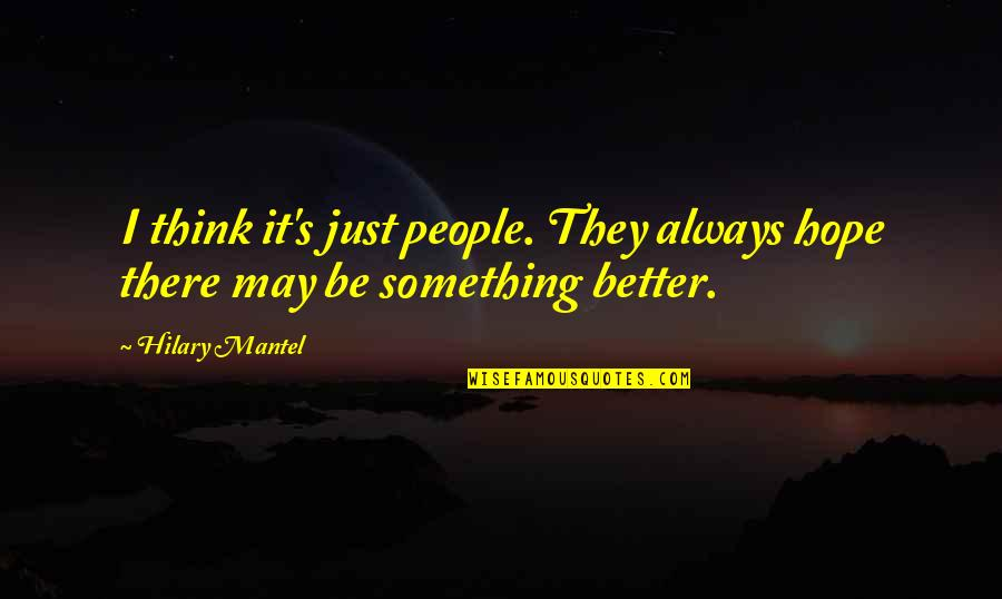 There's Always Something Better Quotes By Hilary Mantel: I think it's just people. They always hope