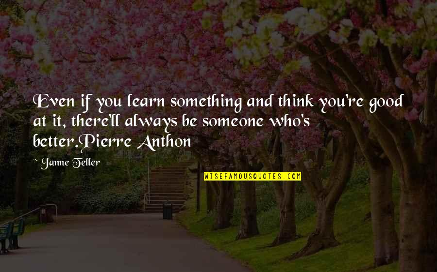 There's Always Something Better Quotes By Janne Teller: Even if you learn something and think you're