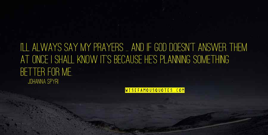 There's Always Something Better Quotes By Johanna Spyri: I'll always say my prayers ... and if