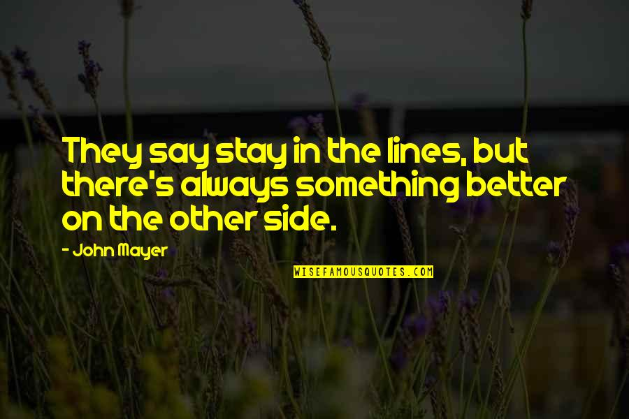 There's Always Something Better Quotes By John Mayer: They say stay in the lines, but there's