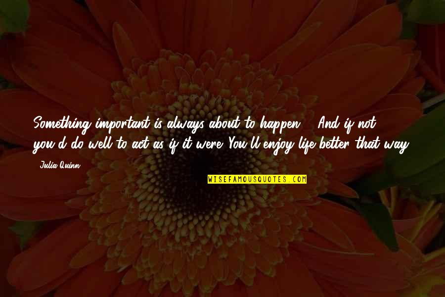 There's Always Something Better Quotes By Julia Quinn: Something important is always about to happen ...