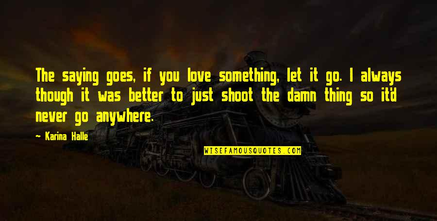 There's Always Something Better Quotes By Karina Halle: The saying goes, if you love something, let