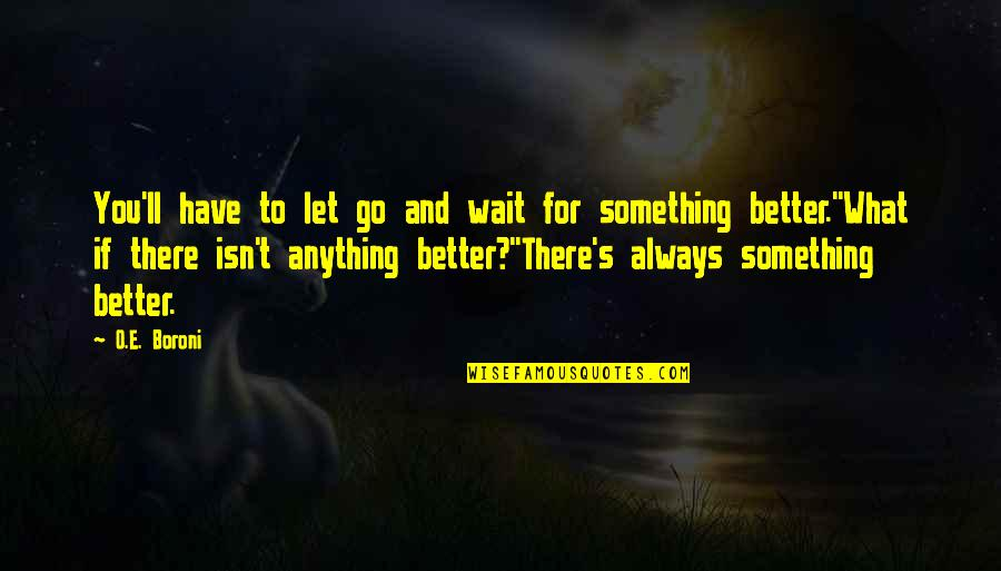 There's Always Something Better Quotes By O.E. Boroni: You'll have to let go and wait for