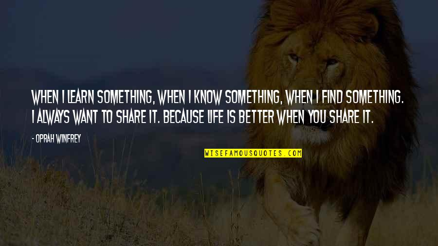 There's Always Something Better Quotes By Oprah Winfrey: When I learn something, when I know something,