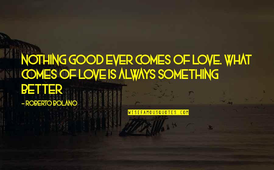 There's Always Something Better Quotes By Roberto Bolano: Nothing good ever comes of love. What comes