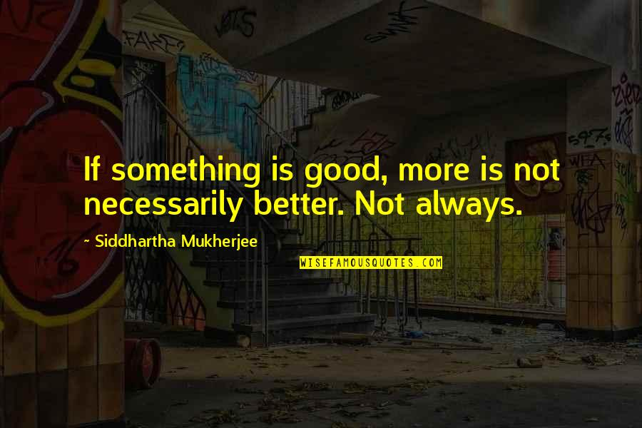 There's Always Something Better Quotes By Siddhartha Mukherjee: If something is good, more is not necessarily