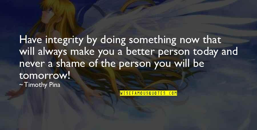 There's Always Something Better Quotes By Timothy Pina: Have integrity by doing something now that will
